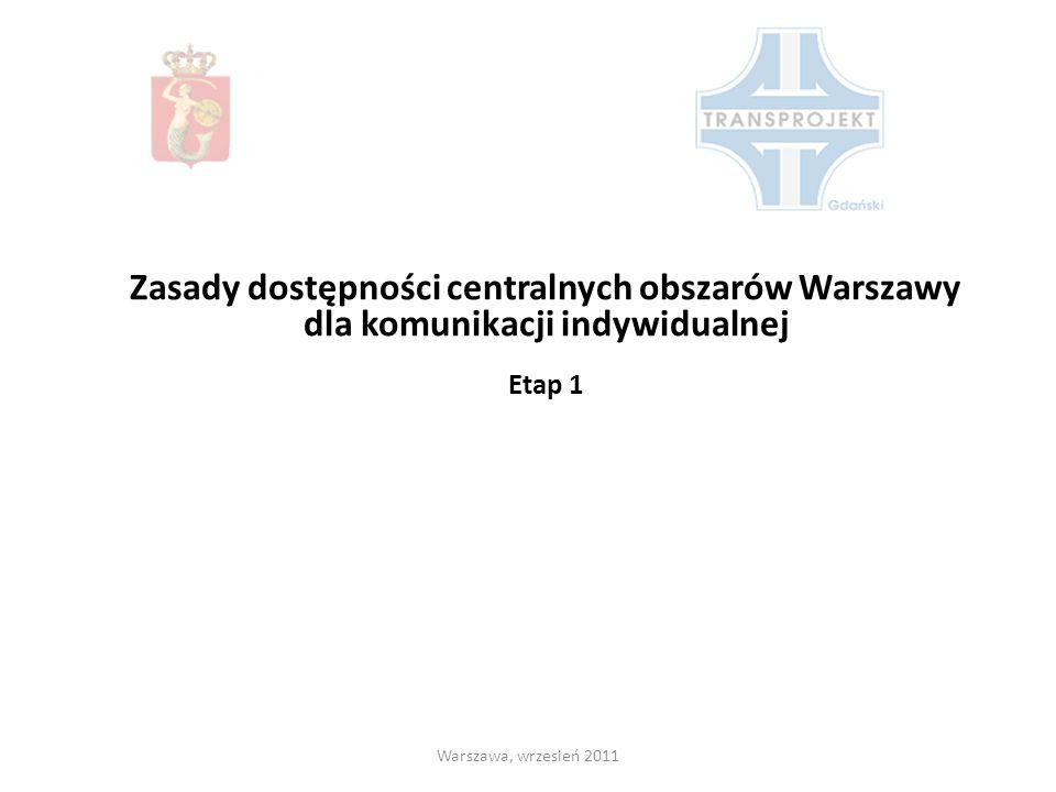 Zasady dostępności centralnych obszarów Warszawy dla komunikacji indywidualnej Etap 1 Warszawa, wrzesień 2011