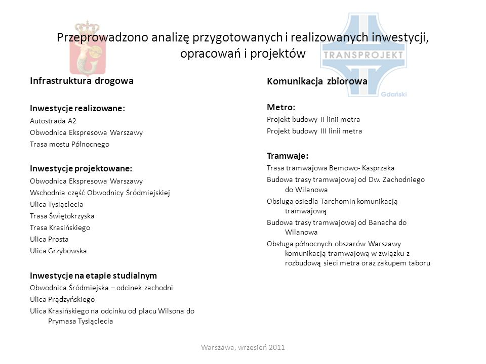 Założenia dotyczące zasad funkcjonowania i rozbudowy systemu transportowego w obszarze opracowania Warszawa, wrzesień 2011 Założenia dotyczące zasad dostępu dla komunikacji indywidualnej Rozbudowa sieci obwodnic Założenia dotyczące zasad obsługi towarowej Eliminacja pojazdów ciężkich z centrum Założenia dotyczące celów i metod nadawania priorytetu dla komunikacji zbiorowej Priorytety komunikacji zbiorowej – zarówno w sygnalizacji jak i wydzieleniu ruchu Założenia dotyczące marszrutyzacji linii komunikacji zbiorowej Systematyczna marszrutyzacja Założenia dotyczące zasad organizacji parkowania Ograniczanie miejsc parkingowych Założenia dotyczące zasad funkcjonowania ruchu rowerowego Rozbudowa sieci ścieżek rowerowych oraz infrastruktury, rower miejski Założenia dotyczące zasad funkcjonowania ruchu pieszego Udostępnianie przestrzeni dla pieszych Założenia dotyczące zasad rozwoju systemu sterowania ruchem i technologii ITS Rozwój Zintegrowanego Systemu Zarządzania Ruchem