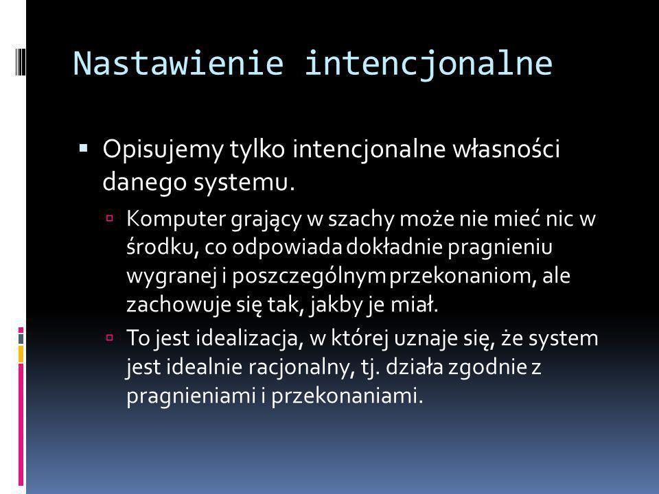 Nastawienie intencjonalne  Opisujemy tylko intencjonalne własności danego systemu.