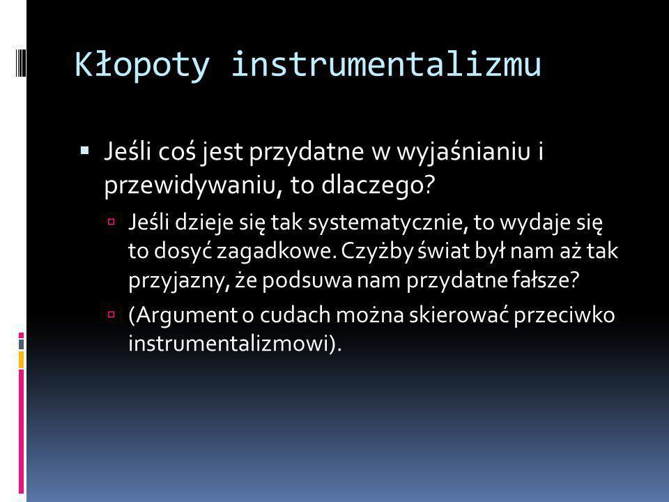 Kłopoty instrumentalizmu  Jeśli coś jest przydatne w wyjaśnianiu i przewidywaniu, to dlaczego.