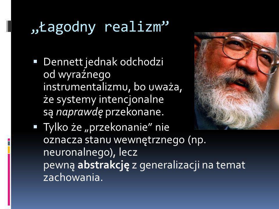 """""""Łagodny realizm  Dennett jednak odchodzi od wyraźnego instrumentalizmu, bo uważa, że systemy intencjonalne są naprawdę przekonane."""