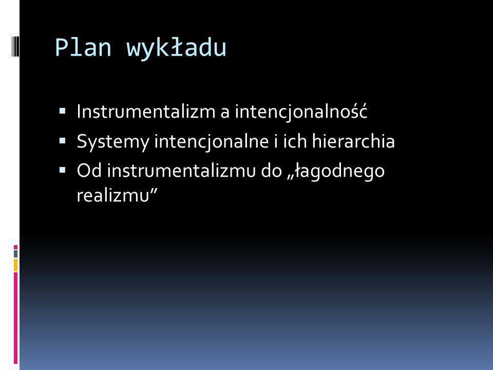 """Plan wykładu  Instrumentalizm a intencjonalność  Systemy intencjonalne i ich hierarchia  Od instrumentalizmu do """"łagodnego realizmu"""
