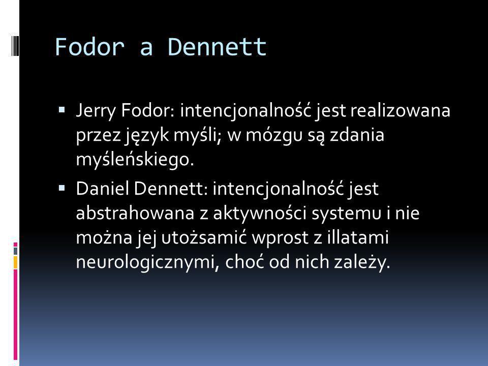 Fodor a Dennett  Jerry Fodor: intencjonalność jest realizowana przez język myśli; w mózgu są zdania myśleńskiego.