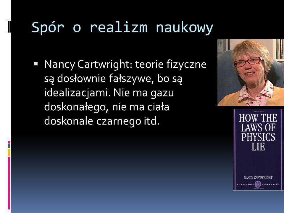 Spór o realizm naukowy  Nancy Cartwright: teorie fizyczne są dosłownie fałszywe, bo są idealizacjami.