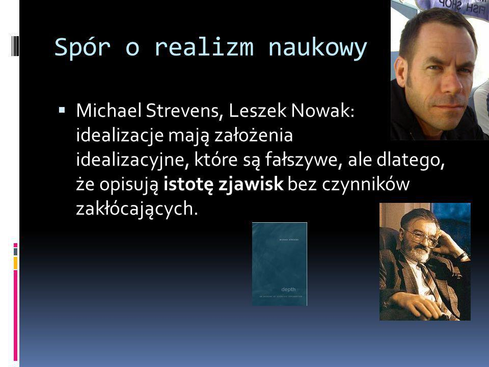 Spór o realizm naukowy  Michael Strevens, Leszek Nowak: idealizacje mają założenia idealizacyjne, które są fałszywe, ale dlatego, że opisują istotę zjawisk bez czynników zakłócających.