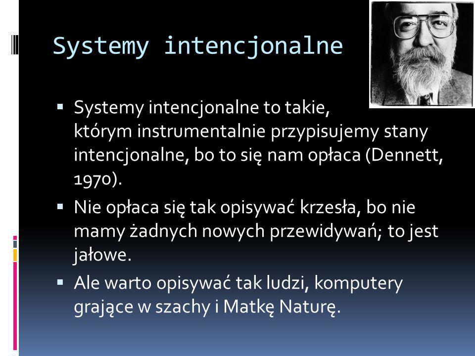 Systemy intencjonalne  Systemy intencjonalne to takie, którym instrumentalnie przypisujemy stany intencjonalne, bo to się nam opłaca (Dennett, 1970).