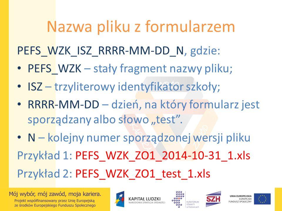 Nazwa pliku z formularzem PEFS_WZK_ISZ_RRRR-MM-DD_N, gdzie: PEFS_WZK – stały fragment nazwy pliku; ISZ – trzyliterowy identyfikator szkoły; RRRR-MM-DD