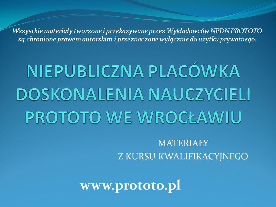 MATERIAŁY Z KURSU KWALIFIKACYJNEGO www.prototo.pl Wszystkie materiały tworzone i przekazywane przez Wykładowców NPDN PROTOTO są chronione prawem autor