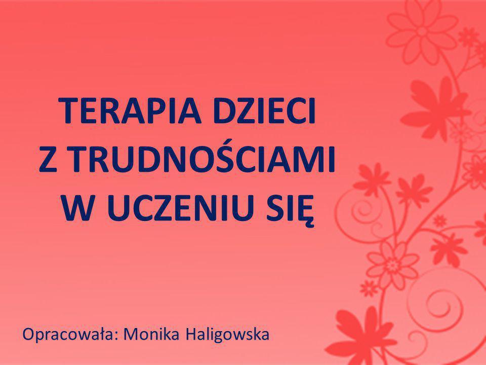 TERAPIA DZIECI Z TRUDNOŚCIAMI W UCZENIU SIĘ Opracowała: Monika Haligowska