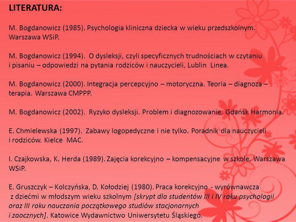 LITERATURA: M. Bogdanowicz (1985). Psychologia kliniczna dziecka w wieku przedszkolnym. Warszawa WSiP. M. Bogdanowicz (1994). O dysleksji, czyli specy