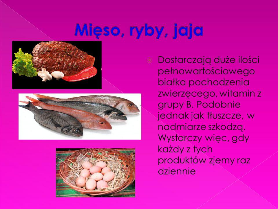  Dostarczają duże ilości pełnowartościowego białka pochodzenia zwierzęcego, witamin z grupy B. Podobnie jednak jak tłuszcze, w nadmiarze szkodzą. Wys