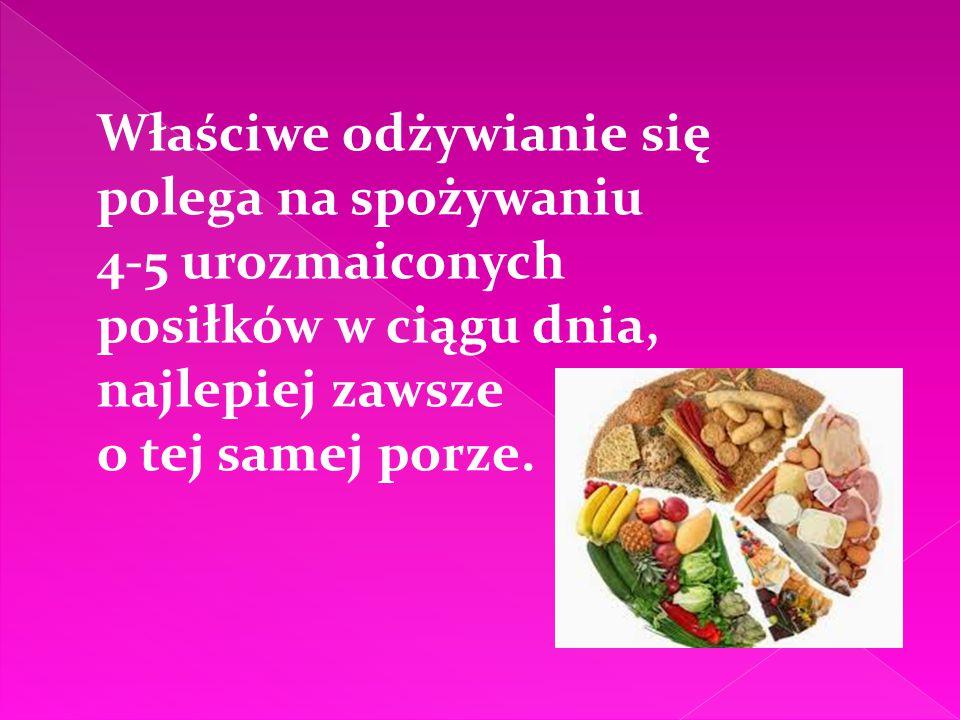 Właściwe odżywianie się polega na spożywaniu 4-5 urozmaiconych posiłków w ciągu dnia, najlepiej zawsze o tej samej porze.