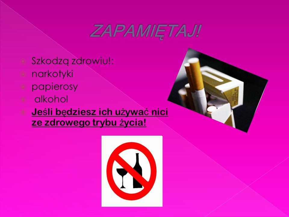  Szkodzą zdrowiu!:  narkotyki  papierosy  alkohol  Je ś li b ę dziesz ich u ż ywa ć nici ze zdrowego trybu ż ycia!