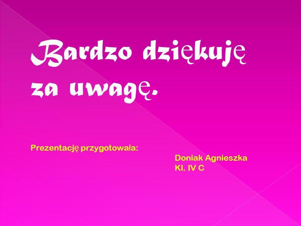 Bardzo dzi ę kuj ę za uwag ę. Prezentacj ę przygotowa ł a: Doniak Agnieszka Kl. IV C