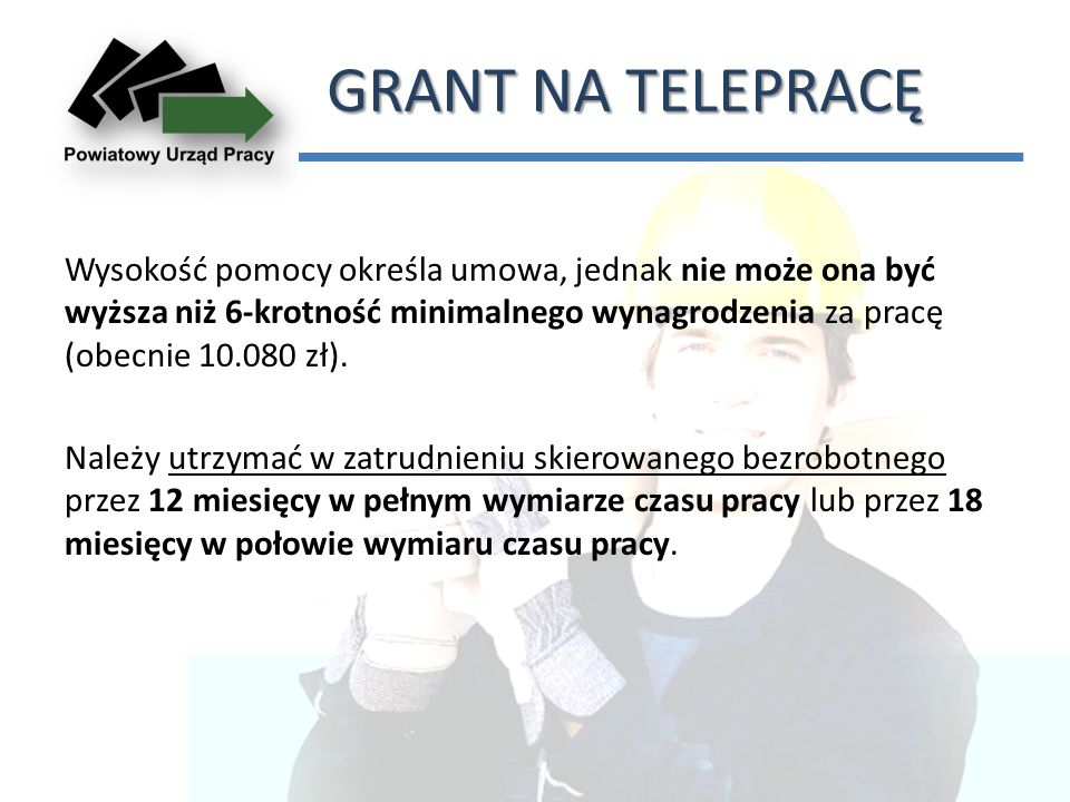 GRANT NA TELEPRACĘ Wysokość pomocy określa umowa, jednak nie może ona być wyższa niż 6-krotność minimalnego wynagrodzenia za pracę (obecnie 10.080 zł).