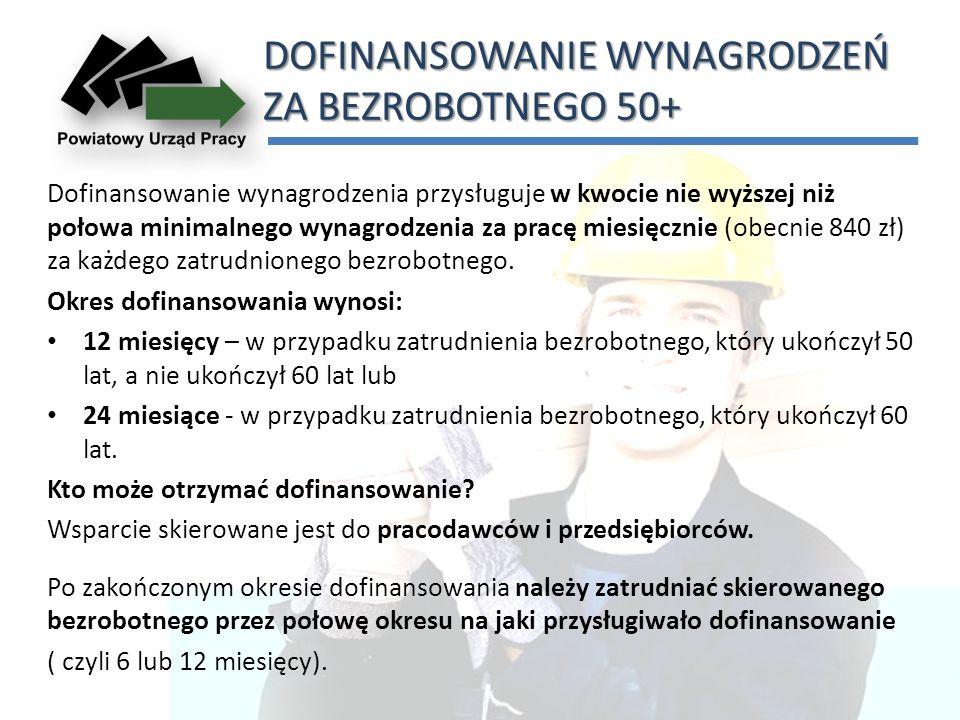 DOFINANSOWANIE WYNAGRODZEŃ ZA BEZROBOTNEGO 50+ Dofinansowanie wynagrodzenia przysługuje w kwocie nie wyższej niż połowa minimalnego wynagrodzenia za pracę miesięcznie (obecnie 840 zł) za każdego zatrudnionego bezrobotnego.