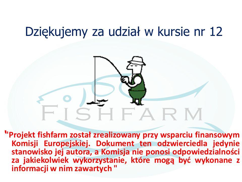 Dziękujemy za udział w kursie nr 12 ' Projekt fishfarm został zrealizowany przy wsparciu finansowym Komisji Europejskiej.