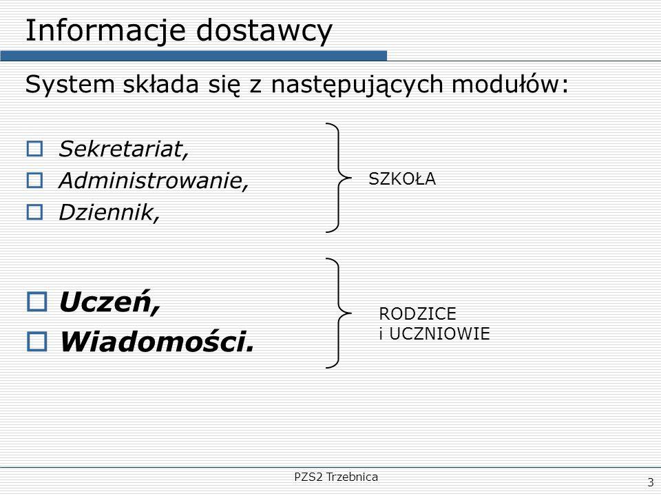 PZS2 Trzebnica 3 Informacje dostawcy System składa się z następujących modułów:  Sekretariat,  Administrowanie,  Dziennik,  Uczeń,  Wiadomości. S