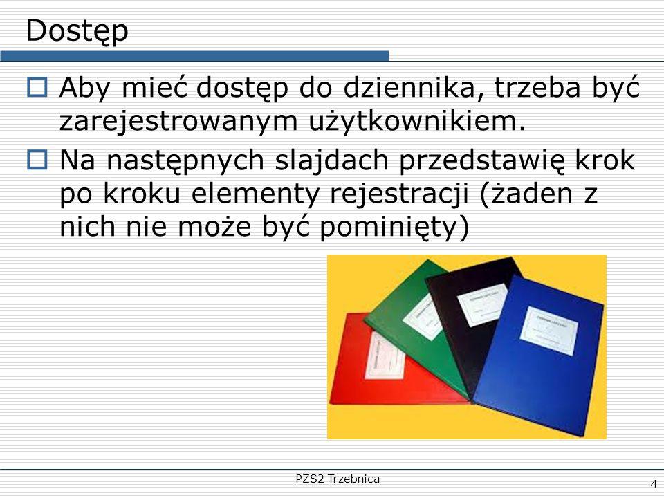 PZS2 Trzebnica 4 Dostęp  Aby mieć dostęp do dziennika, trzeba być zarejestrowanym użytkownikiem.  Na następnych slajdach przedstawię krok po kroku e