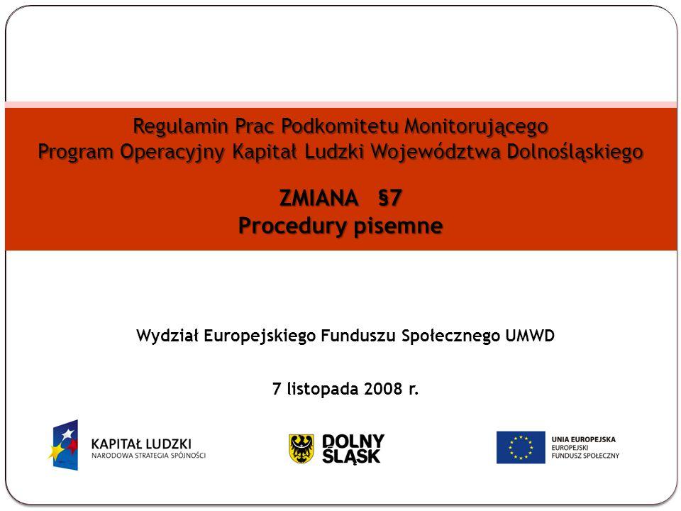 Regulamin Prac Podkomitetu Monitorującego Program Operacyjny Kapitał Ludzki Województwa Dolnośląskiego ZMIANA §7 Procedury pisemne Wydział Europejskiego Funduszu Społecznego UMWD 7 listopada 2008 r.