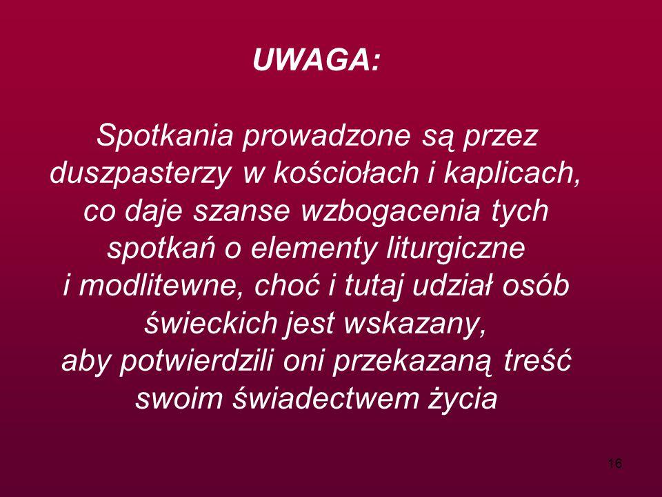16 UWAGA: Spotkania prowadzone są przez duszpasterzy w kościołach i kaplicach, co daje szanse wzbogacenia tych spotkań o elementy liturgiczne i modlitewne, choć i tutaj udział osób świeckich jest wskazany, aby potwierdzili oni przekazaną treść swoim świadectwem życia