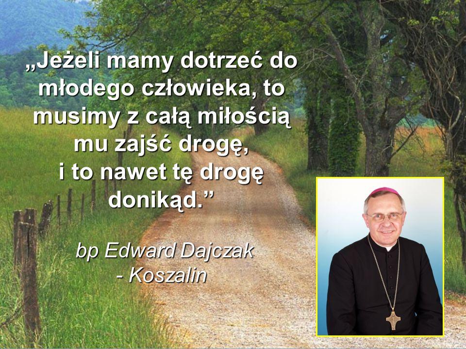 """22 """"Jeżeli mamy dotrzeć do młodego człowieka, to musimy z całą miłością mu zajść drogę, i to nawet tę drogę donikąd. bp Edward Dajczak - Koszalin"""