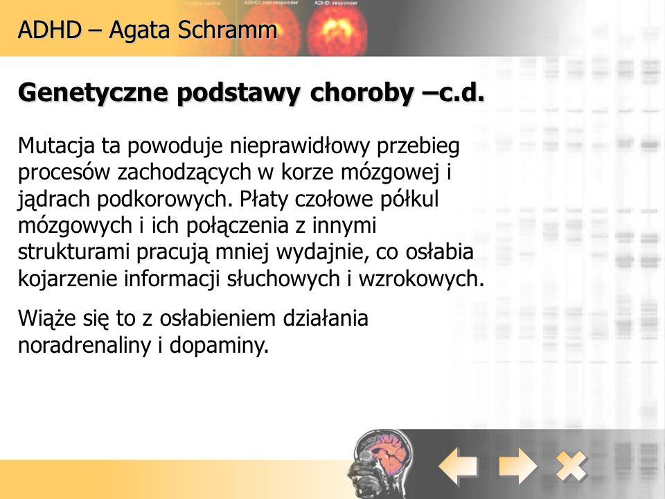 ADHD – Agata Schramm Genetyczne podstawy choroby –c.d. Mutacja ta powoduje nieprawidłowy przebieg procesów zachodzących w korze mózgowej i jądrach pod