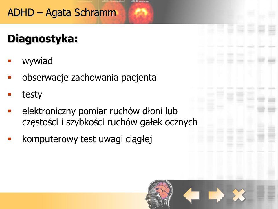 ADHD – Agata Schramm Diagnostyka:  wywiad  obserwacje zachowania pacjenta  testy  elektroniczny pomiar ruchów dłoni lub częstości i szybkości ruch