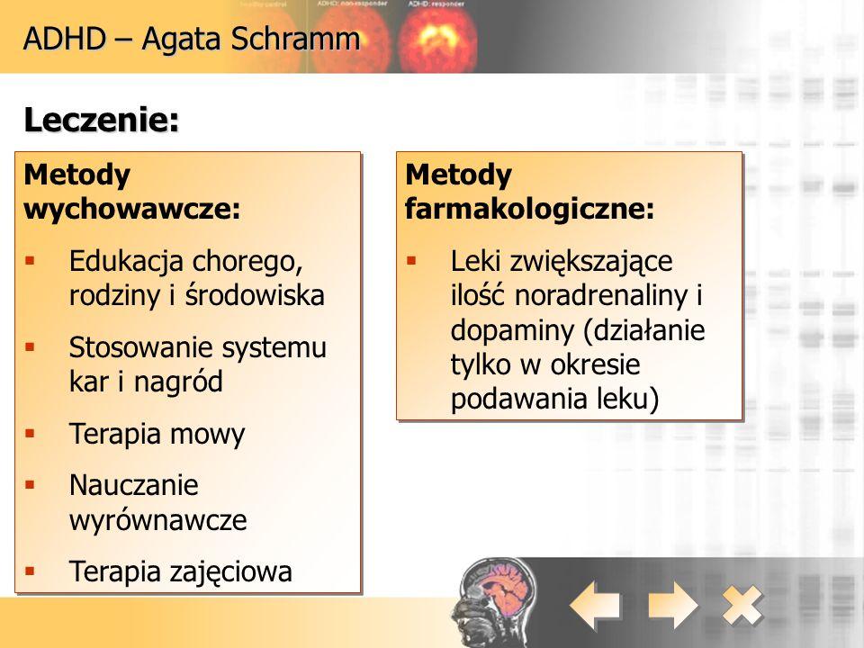 ADHD – Agata Schramm Leczenie: Metody wychowawcze:  Edukacja chorego, rodziny i środowiska  Stosowanie systemu kar i nagród  Terapia mowy  Nauczan