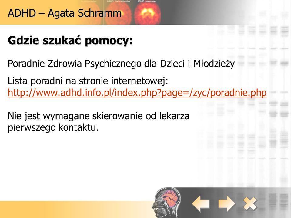 ADHD – Agata Schramm Gdzie szukać pomocy: Poradnie Zdrowia Psychicznego dla Dzieci i Młodzieży Lista poradni na stronie internetowej: http://www.adhd.