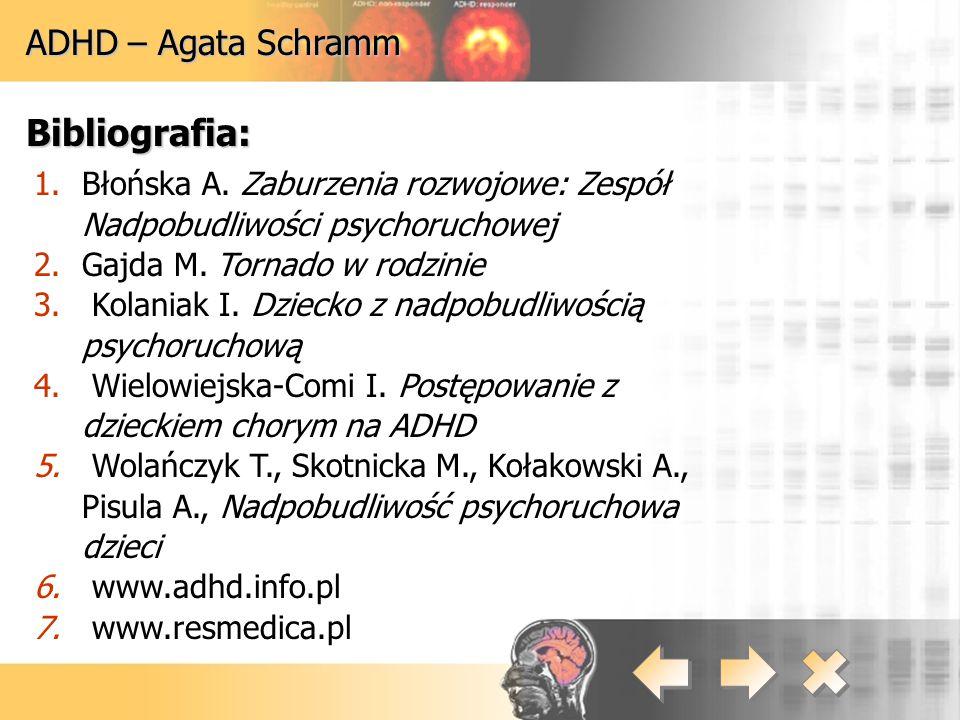 ADHD – Agata Schramm Bibliografia: 1.Błońska A. Zaburzenia rozwojowe: Zespół Nadpobudliwości psychoruchowej 2.Gajda M. Tornado w rodzinie 3. Kolaniak