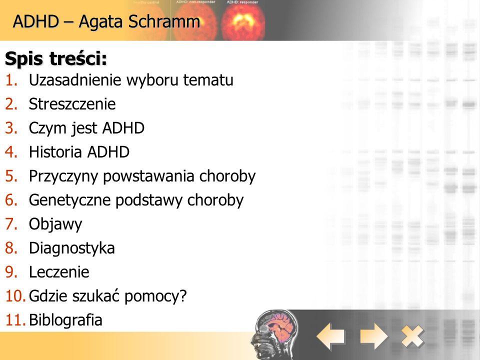 ADHD – Agata Schramm Spis treści: 1.Uzasadnienie wyboru tematu 2.Streszczenie 3.Czym jest ADHD 4.Historia ADHD 5.Przyczyny powstawania choroby 6.Genet