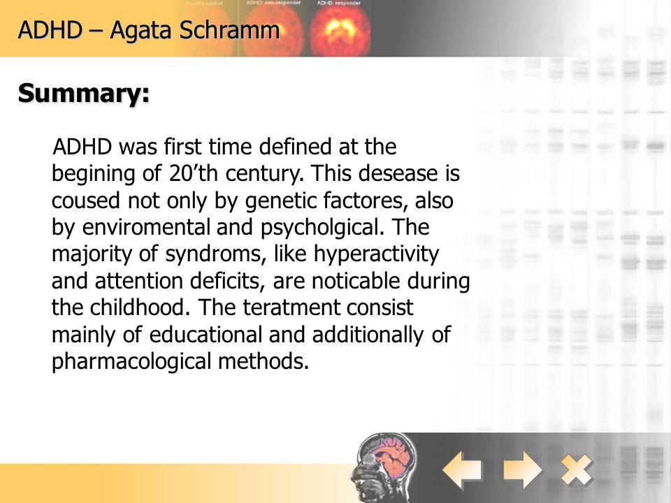 ADHD – Agata Schramm Leczenie: Metody wychowawcze:  Edukacja chorego, rodziny i środowiska  Stosowanie systemu kar i nagród  Terapia mowy  Nauczanie wyrównawcze  Terapia zajęciowa Metody wychowawcze:  Edukacja chorego, rodziny i środowiska  Stosowanie systemu kar i nagród  Terapia mowy  Nauczanie wyrównawcze  Terapia zajęciowa Metody farmakologiczne:  Leki zwiększające ilość noradrenaliny i dopaminy (działanie tylko w okresie podawania leku) Metody farmakologiczne:  Leki zwiększające ilość noradrenaliny i dopaminy (działanie tylko w okresie podawania leku)
