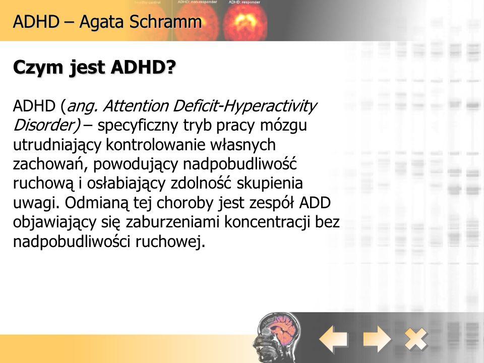 ADHD – Agata Schramm Czym jest ADHD? ADHD (ang. Attention Deficit-Hyperactivity Disorder) – specyficzny tryb pracy mózgu utrudniający kontrolowanie wł