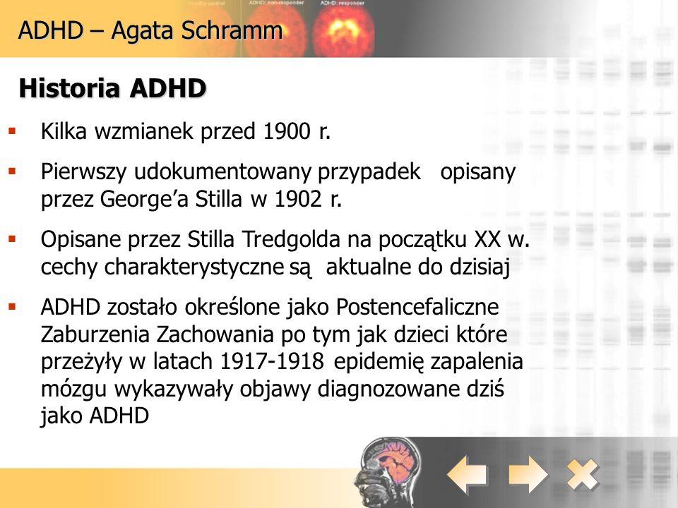 ADHD – Agata Schramm Historia ADHD  Kilka wzmianek przed 1900 r.  Pierwszy udokumentowany przypadek opisany przez George'a Stilla w 1902 r.  Opisan
