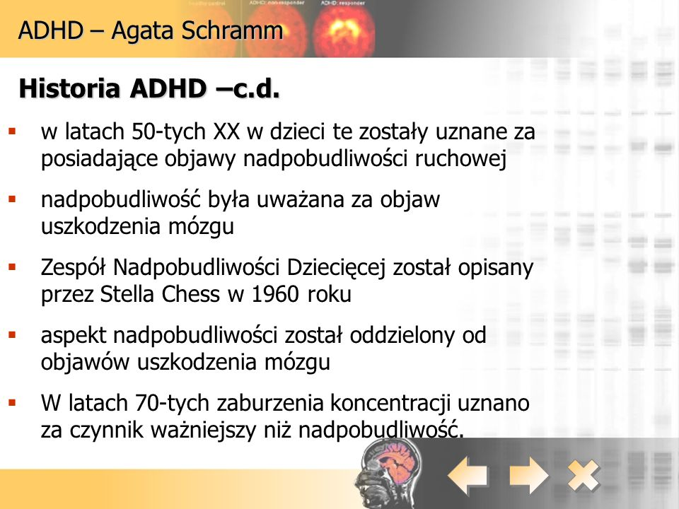 ADHD – Agata Schramm Przyczyny powstawania choroby:  udział czynników genetycznych  zaburzony proces dojrzewania układu nerwowego  wpływ czynników środowiska w życiu płodowym lub podczas porodu (urazy, choroby, konflikt serologiczny, niedotlenienie mózgu)  wpływ czynników środowiska w dzieciństwie (pole magnetyczne)  uwarunkowania psychologiczne (np.