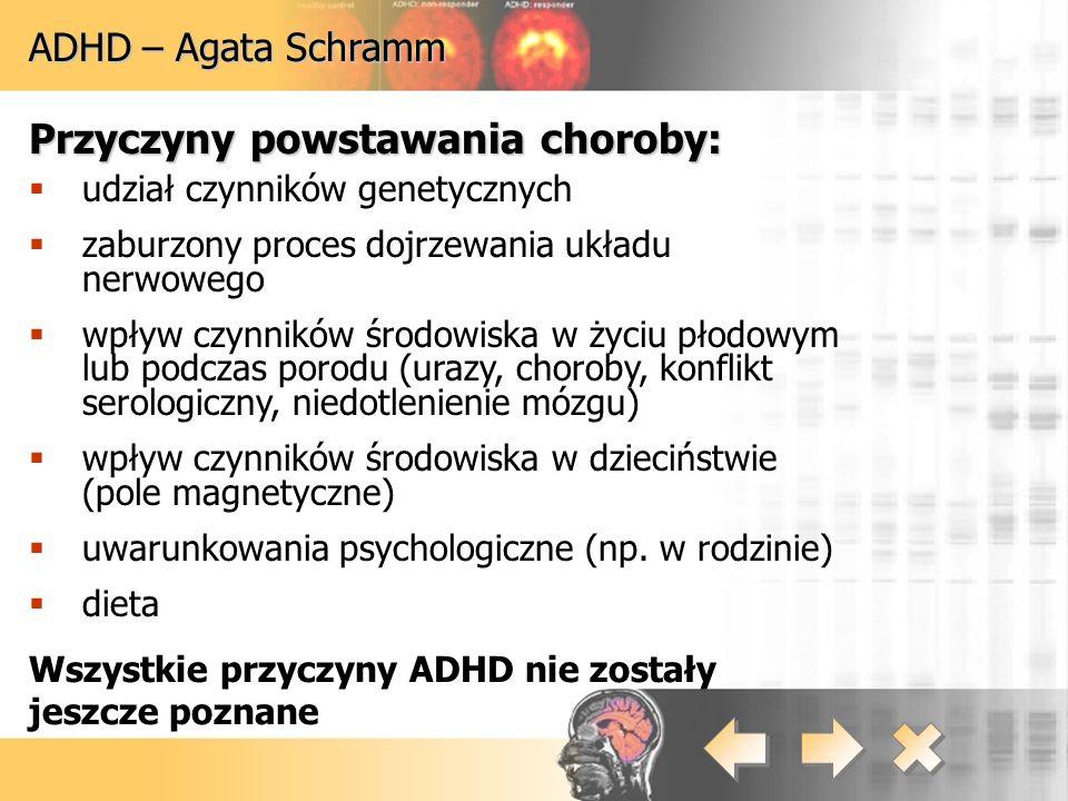 ADHD – Agata Schramm Przyczyny powstawania choroby:  udział czynników genetycznych  zaburzony proces dojrzewania układu nerwowego  wpływ czynników