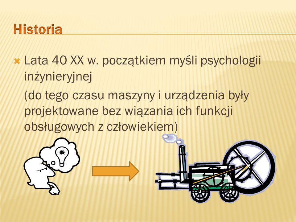  Psychologia inżynieryjna – zajmuje się projektowaniem maszyn i urządzeń wykorzystywanych przez ludzi w pracy oraz określeniem zachowań, które są potrzebne do efektywnego operowania maszyną.