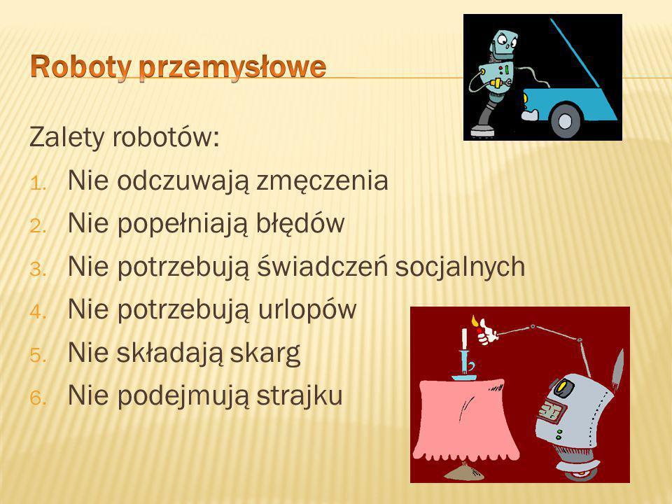 Roboty sprawdzają się przy wykonywaniu prac: 1. Zrutynizowanych 2. Powtarzających się 3. W trudnych warunkach 4. W hałasie 5. W wysokich i niskich tem