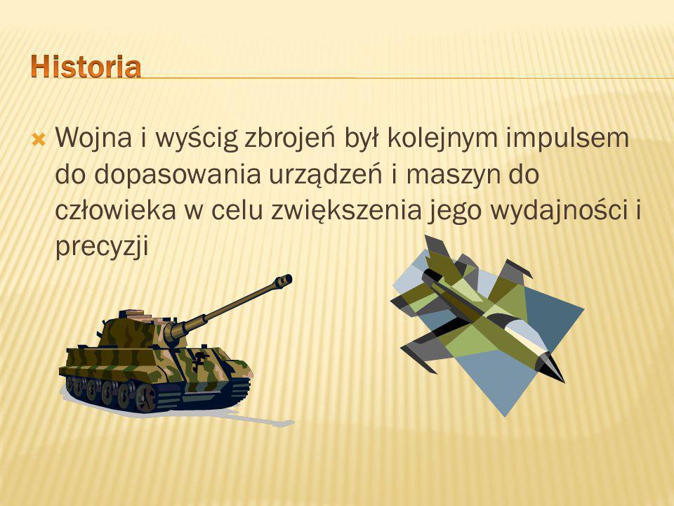  Wojna i wyścig zbrojeń był kolejnym impulsem do dopasowania urządzeń i maszyn do człowieka w celu zwiększenia jego wydajności i precyzji