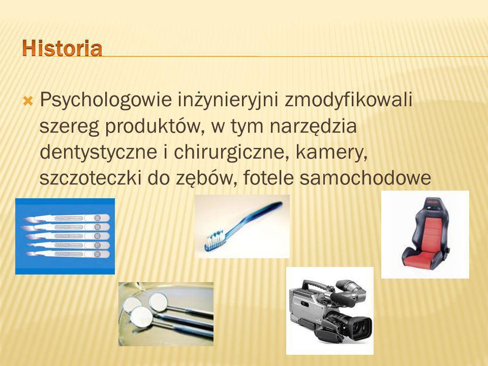  Psychologowie inżynieryjni zmodyfikowali szereg produktów, w tym narzędzia dentystyczne i chirurgiczne, kamery, szczoteczki do zębów, fotele samochodowe