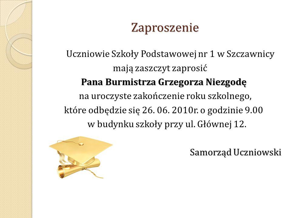 Zaproszenie Uczniowie Szkoły Podstawowej nr 1 w Szczawnicy mają zaszczyt zaprosić Pana Burmistrza Grzegorza Niezgodę Pana Burmistrza Grzegorza Niezgodę na uroczyste zakończenie roku szkolnego, które odbędzie się 26.