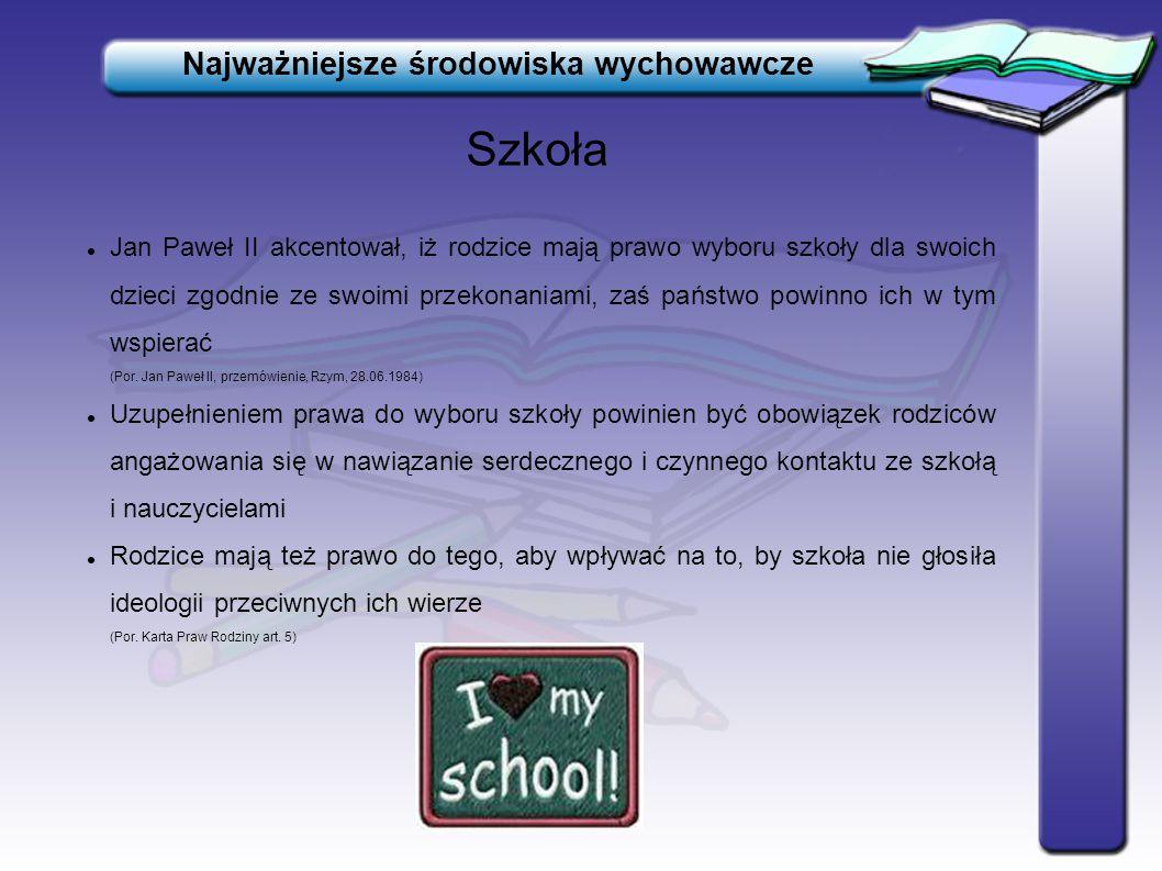 Szkoła Najważniejsze środowiska wychowawcze Jan Paweł II akcentował, iż rodzice mają prawo wyboru szkoły dla swoich dzieci zgodnie ze swoimi przekonan