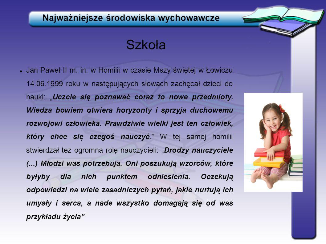 Szkoła Najważniejsze środowiska wychowawcze Jan Paweł II m. in. w Homilii w czasie Mszy świętej w Łowiczu 14.06.1999 roku w następujących słowach zach