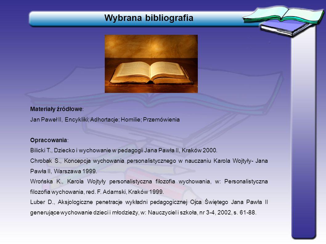 Wybrana bibliografia Materiały źródłowe: Jan Paweł II, Encykliki; Adhortacje; Homilie; Przemówienia Opracowania: Bilicki T., Dziecko i wychowanie w pe