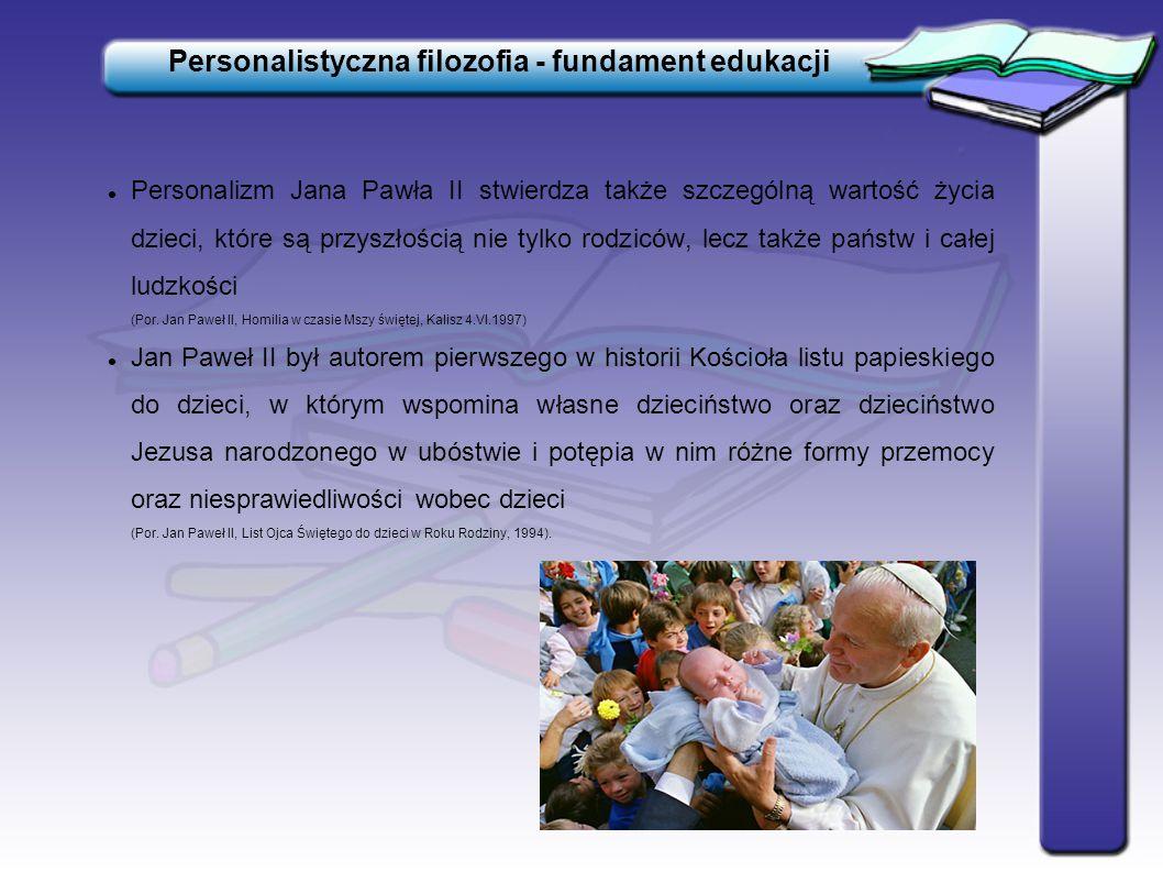 Personalistyczna filozofia - fundament edukacji Personalizm Jana Pawła II stwierdza także szczególną wartość życia dzieci, które są przyszłością nie t