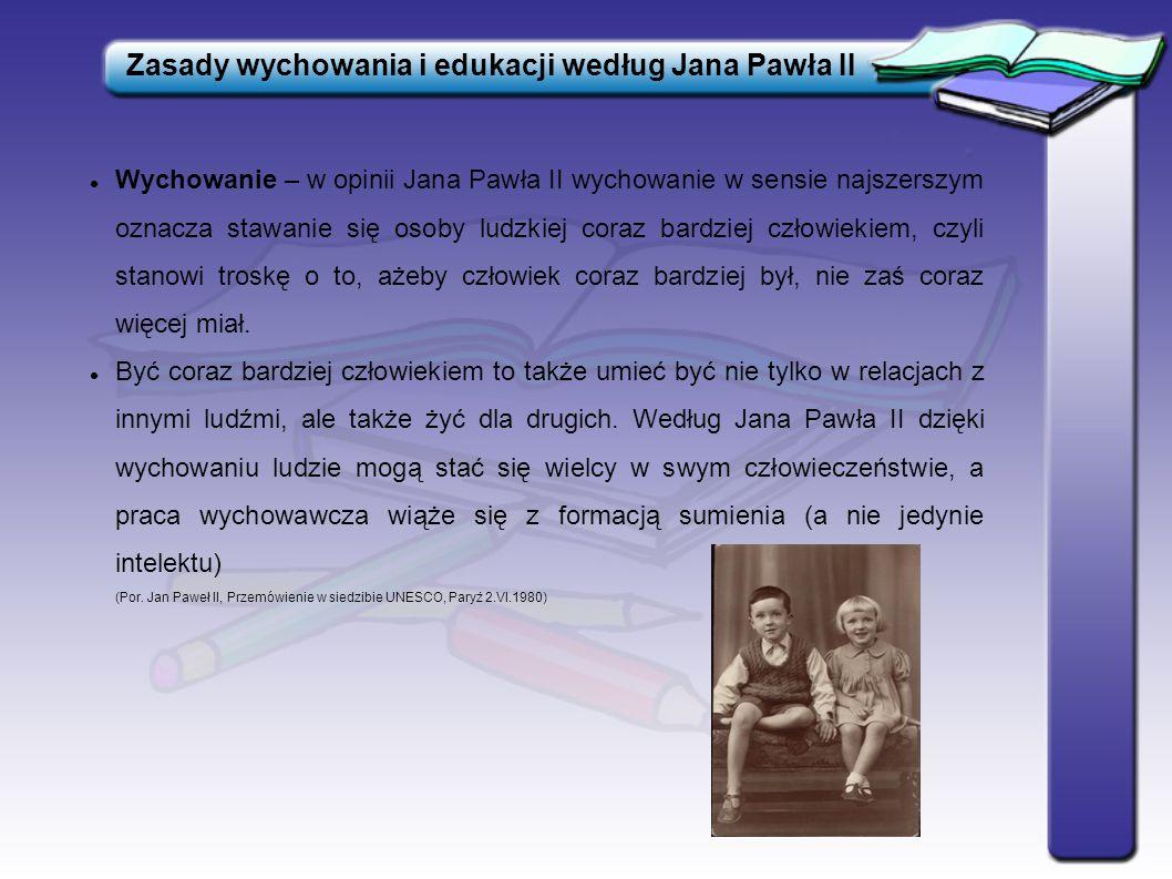 Zasady wychowania i edukacji według Jana Pawła II Jan Paweł II ubolewał nad utożsamianiem wychowania z wykształceniem oraz przenoszeniem ciężaru wychowania z konkretnych osób na bezosobowe instytucje (relacje osobowe tu istotne: wychowawca – wychowanek).