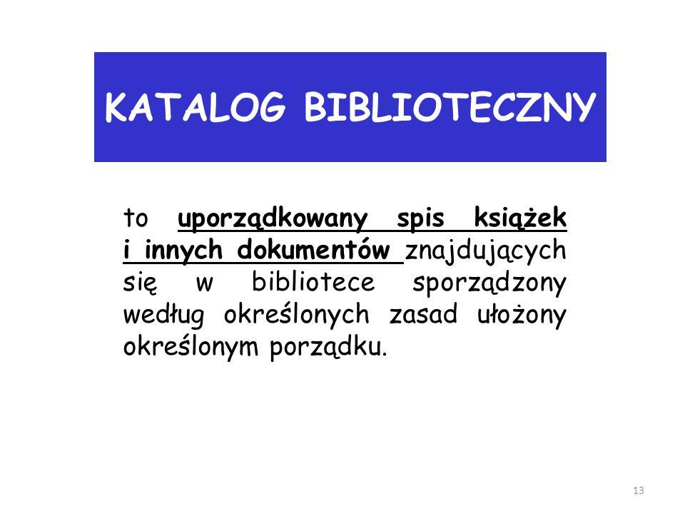 KATALOG BIBLIOTECZNY 13 to uporządkowany spis książek i innych dokumentów znajdujących się w bibliotece sporządzony według określonych zasad ułożony o
