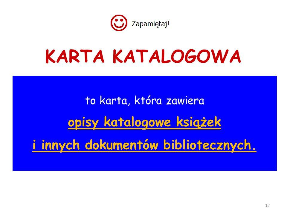17 KARTA KATALOGOWA to karta, która zawiera opisy katalogowe książek i innych dokumentów bibliotecznych.