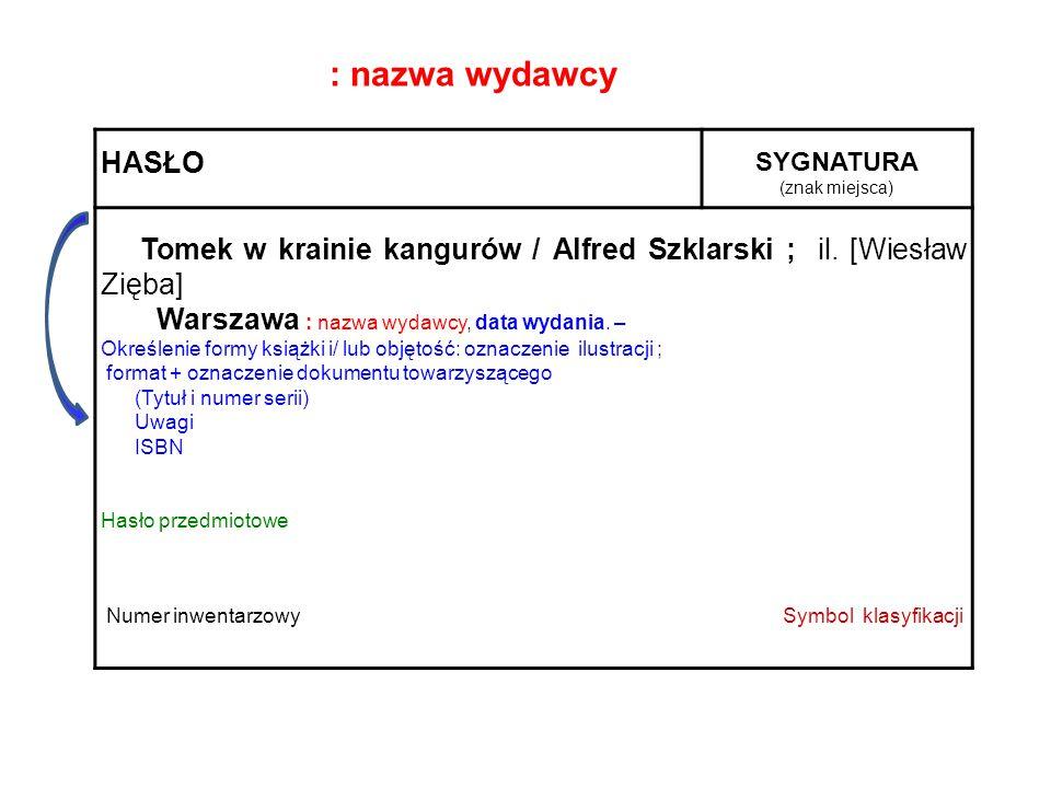 HASŁO SYGNATURA (znak miejsca) Tomek w krainie kangurów / Alfred Szklarski ; il. [Wiesław Zięba] Warszawa : nazwa wydawcy, data wydania. – Określenie